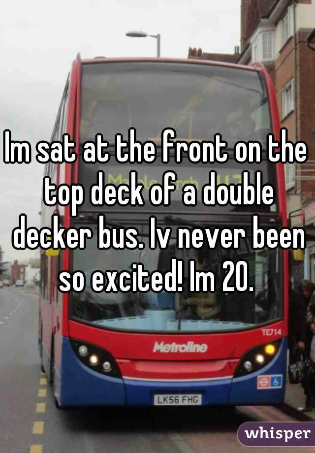 Im sat at the front on the top deck of a double decker bus. Iv never been so excited! Im 20.