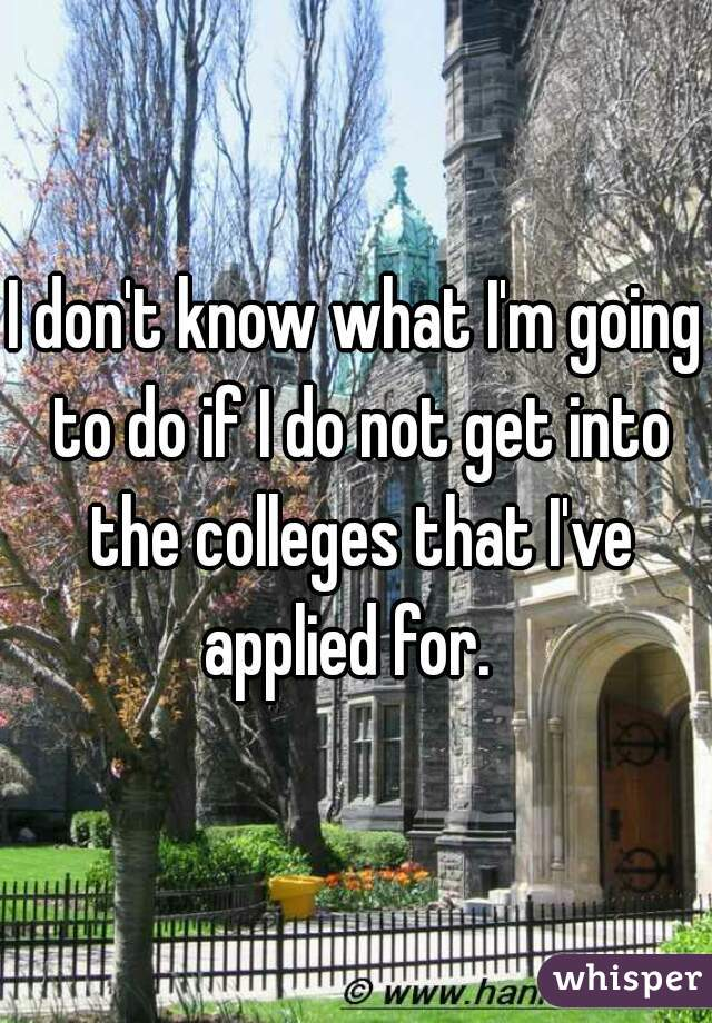 I don't know what I'm going to do if I do not get into the colleges that I've applied for.