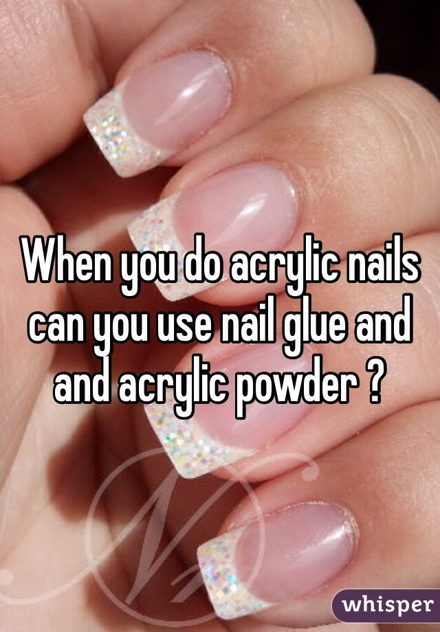 When you do acrylic nails can you use nail glue and and acrylic powder ?