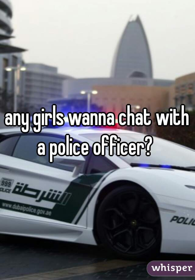 any girls wanna chat with a police officer?