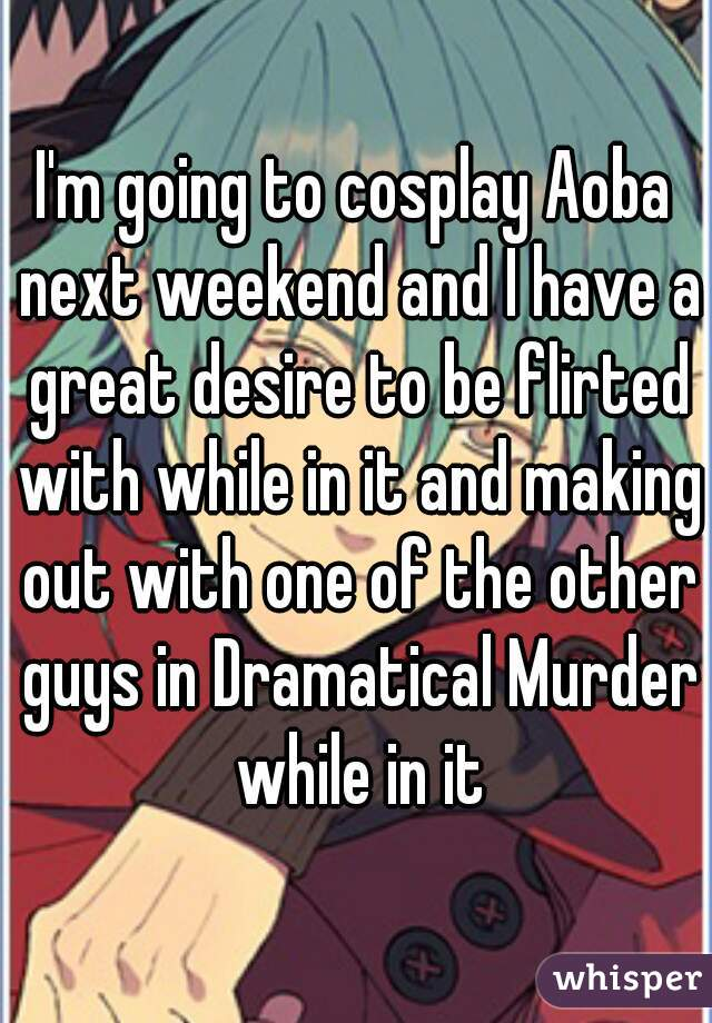 I'm going to cosplay Aoba next weekend and I have a great desire to be flirted with while in it and making out with one of the other guys in Dramatical Murder while in it