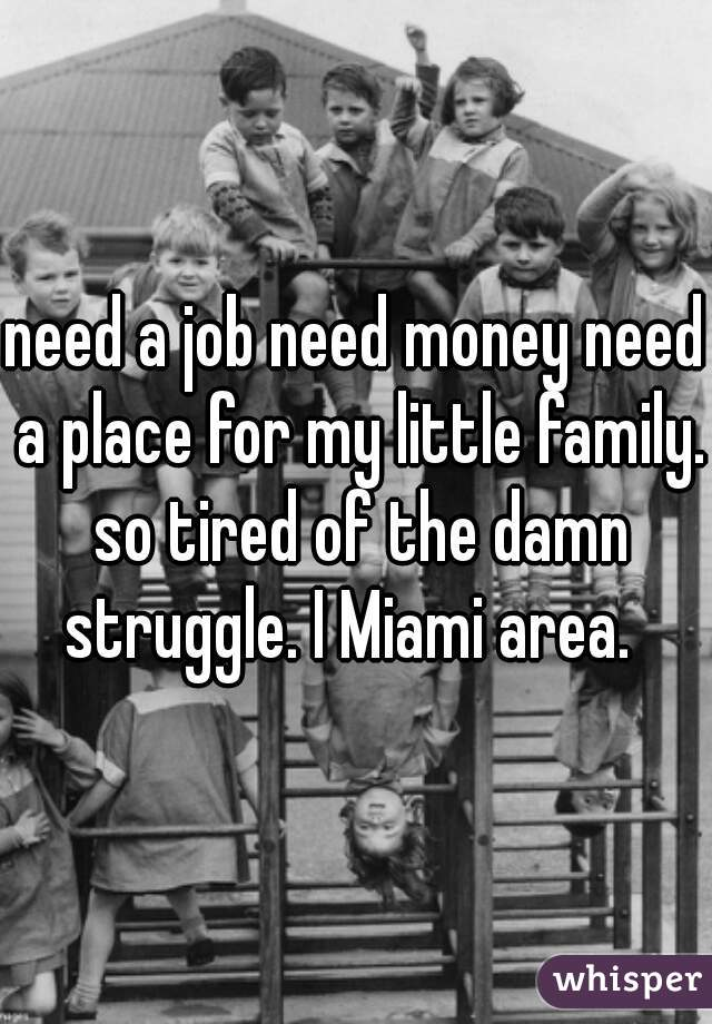 need a job need money need a place for my little family. so tired of the damn struggle. I Miami area.