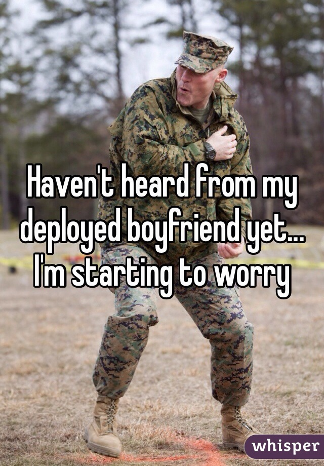 Haven't heard from my deployed boyfriend yet... I'm starting to worry