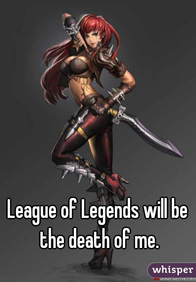 League of Legends will be the death of me.
