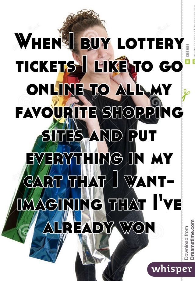 When I buy lottery tickets I like to go online to all my favourite shopping sites and put everything in my cart that I want- imagining that I've already won