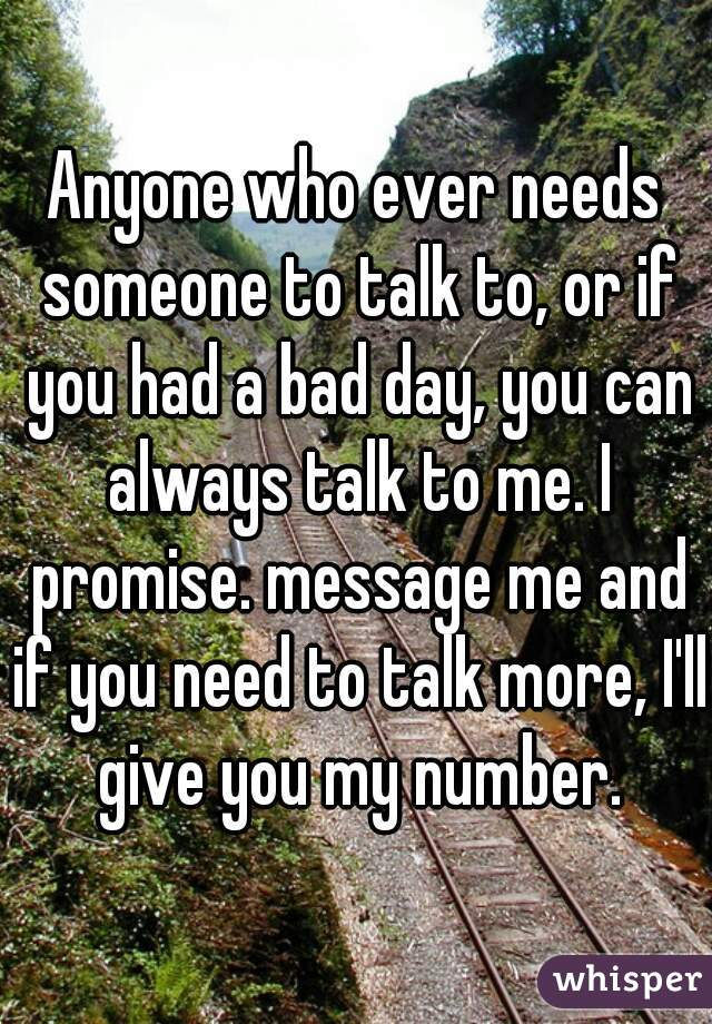 Anyone who ever needs someone to talk to, or if you had a bad day, you can always talk to me. I promise. message me and if you need to talk more, I'll give you my number.