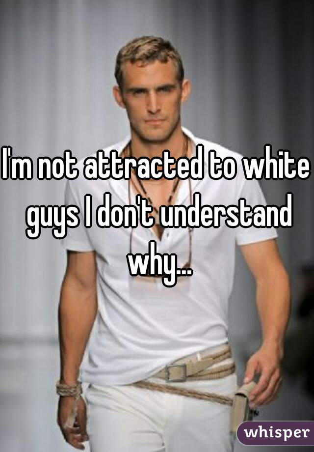 I'm not attracted to white guys I don't understand why...