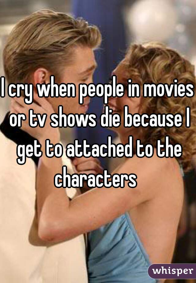 I cry when people in movies or tv shows die because I get to attached to the characters
