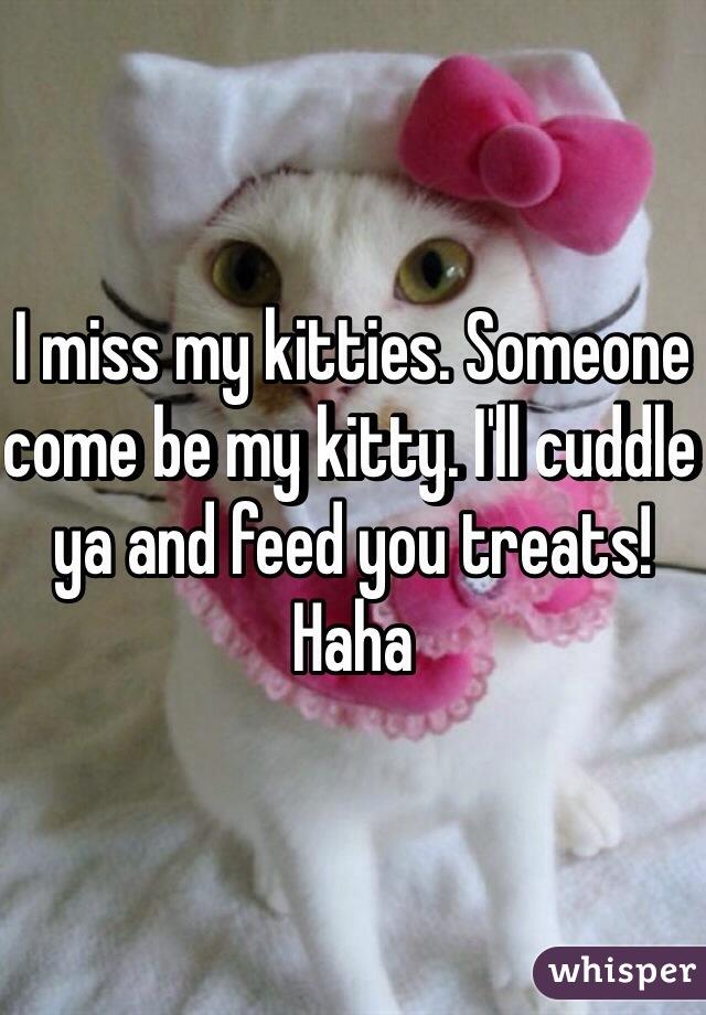 I miss my kitties. Someone come be my kitty. I'll cuddle ya and feed you treats! Haha