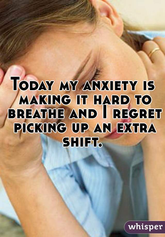 Today my anxiety is making it hard to breathe and I regret picking up an extra shift.