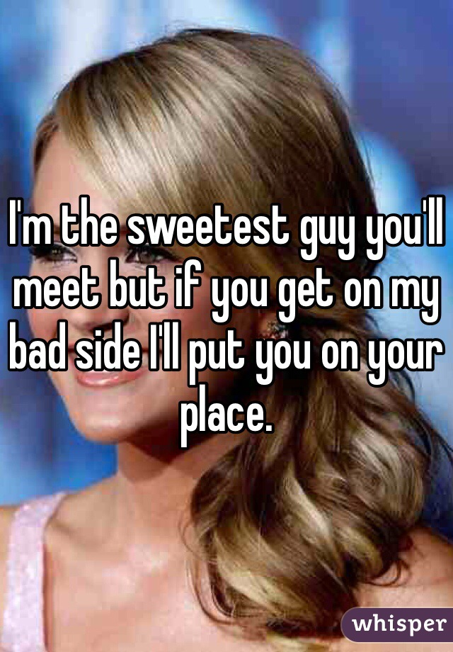 I'm the sweetest guy you'll meet but if you get on my bad side I'll put you on your place.