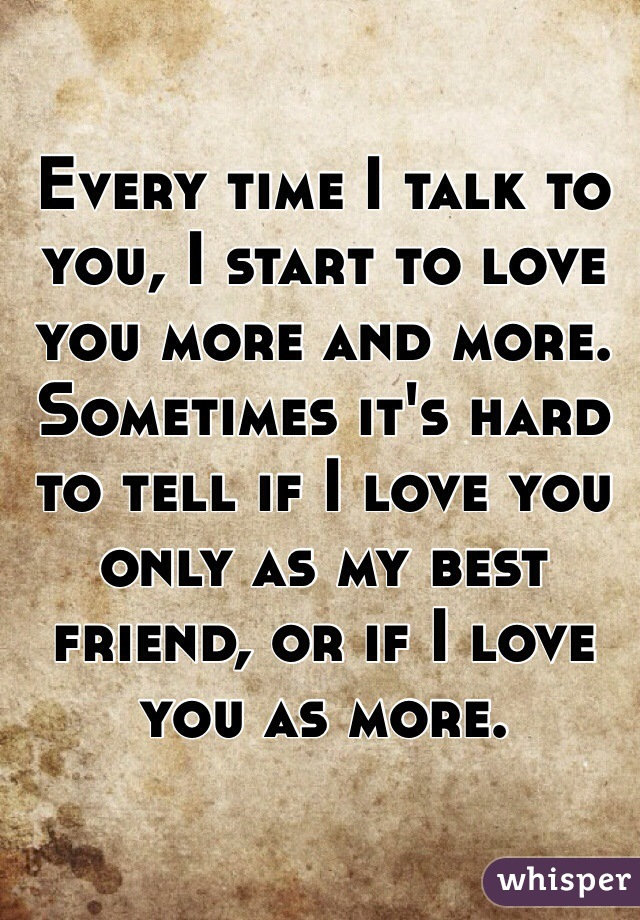 Every time I talk to you, I start to love you more and more. Sometimes it's hard to tell if I love you only as my best friend, or if I love you as more.