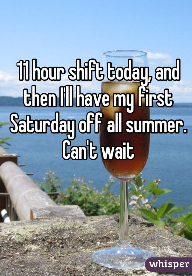 11 hour shift today, and then I'll have my first Saturday off all summer. Can't wait