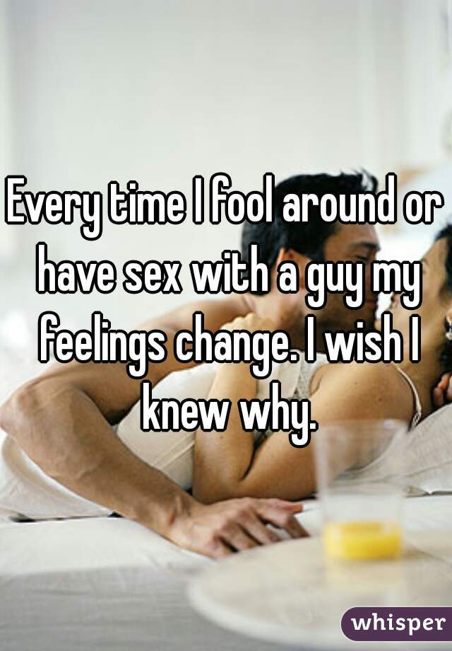 Every time I fool around or have sex with a guy my feelings change. I wish I knew why.