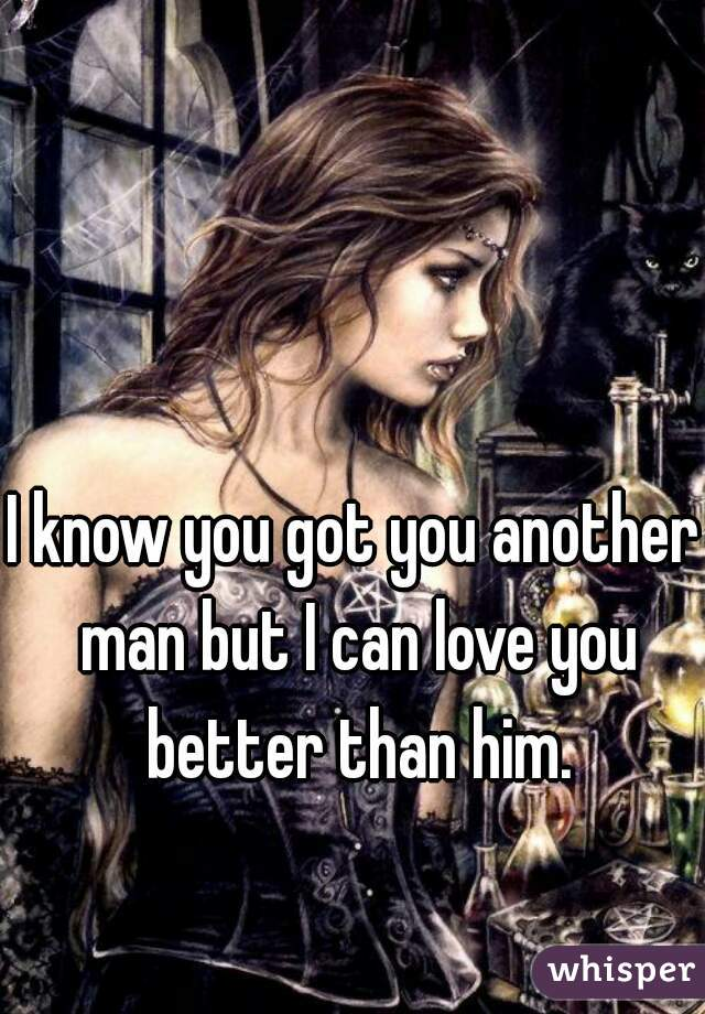 I know you got you another man but I can love you better than him.
