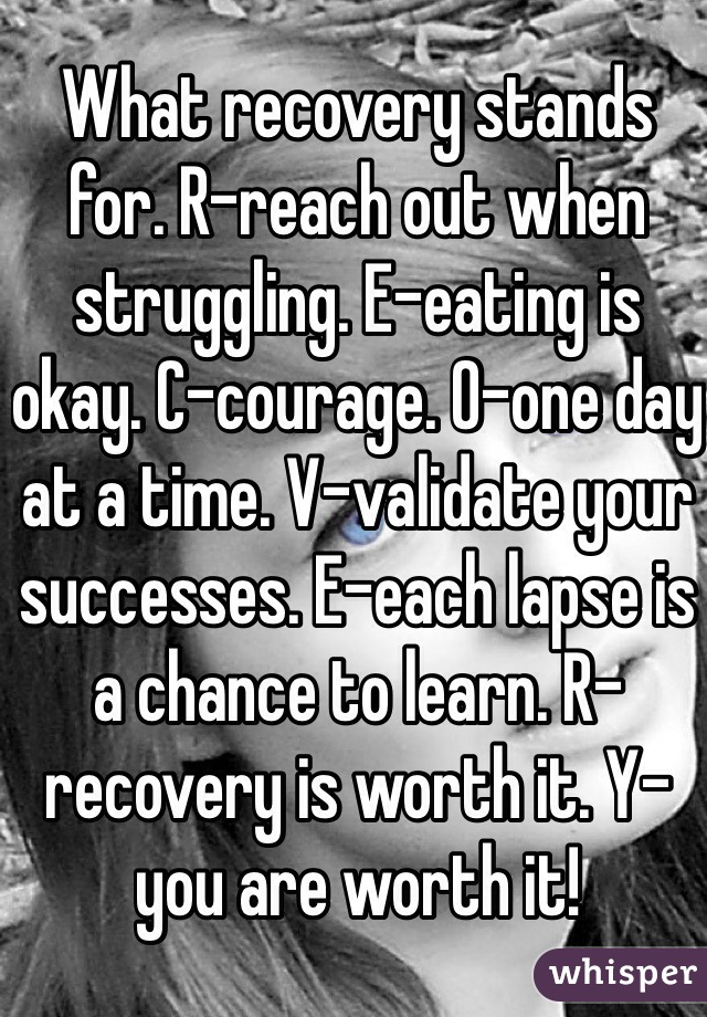 What recovery stands for. R-reach out when struggling. E-eating is okay. C-courage. O-one day at a time. V-validate your successes. E-each lapse is a chance to learn. R-recovery is worth it. Y-you are worth it!