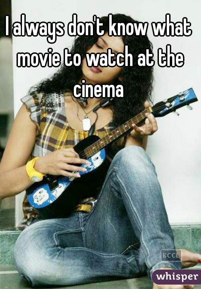 I always don't know what movie to watch at the cinema