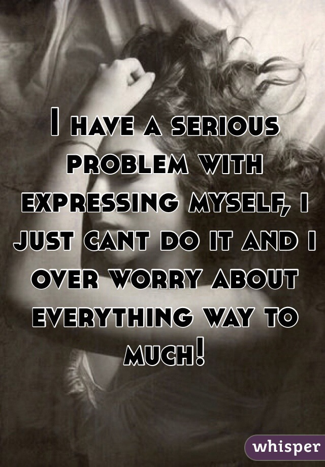 I have a serious problem with expressing myself, i just cant do it and i over worry about everything way to much!