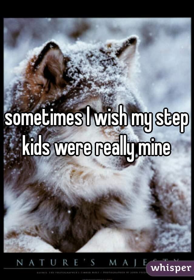sometimes I wish my step kids were really mine