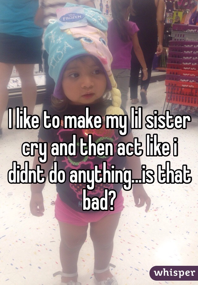 I like to make my lil sister cry and then act like i didnt do anything...is that bad?