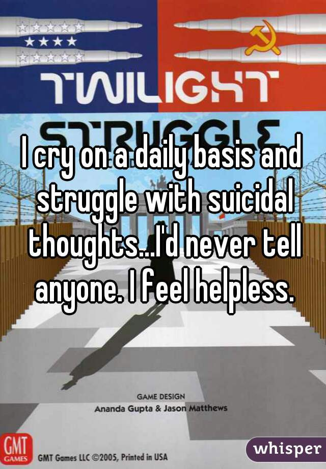 I cry on a daily basis and struggle with suicidal thoughts...I'd never tell anyone. I feel helpless.