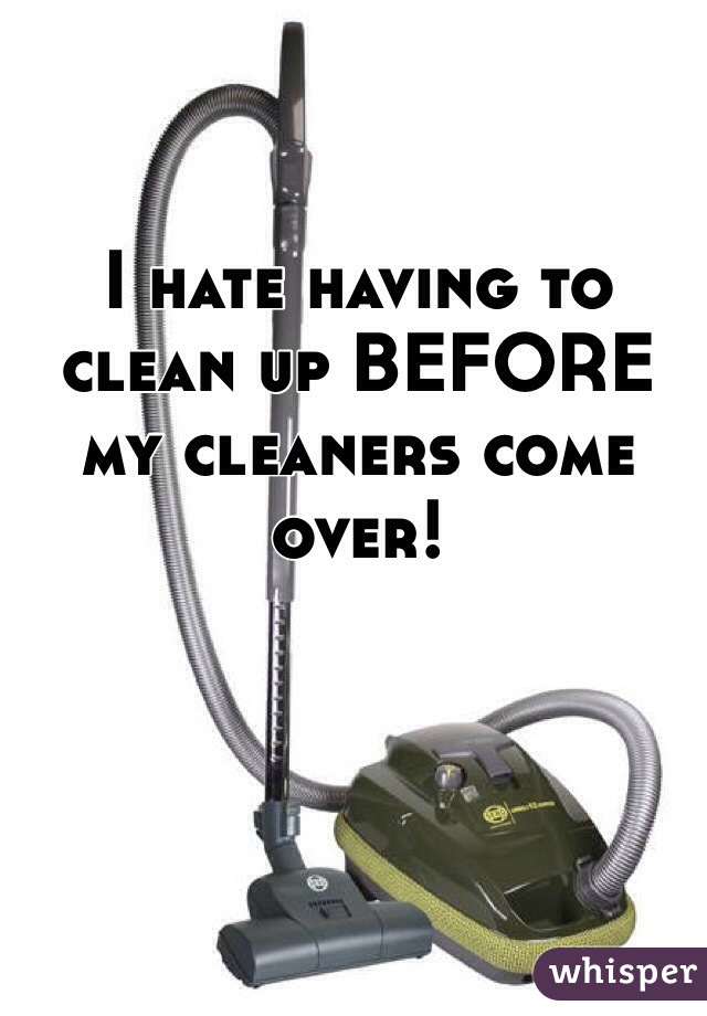 I hate having to clean up BEFORE my cleaners come over!
