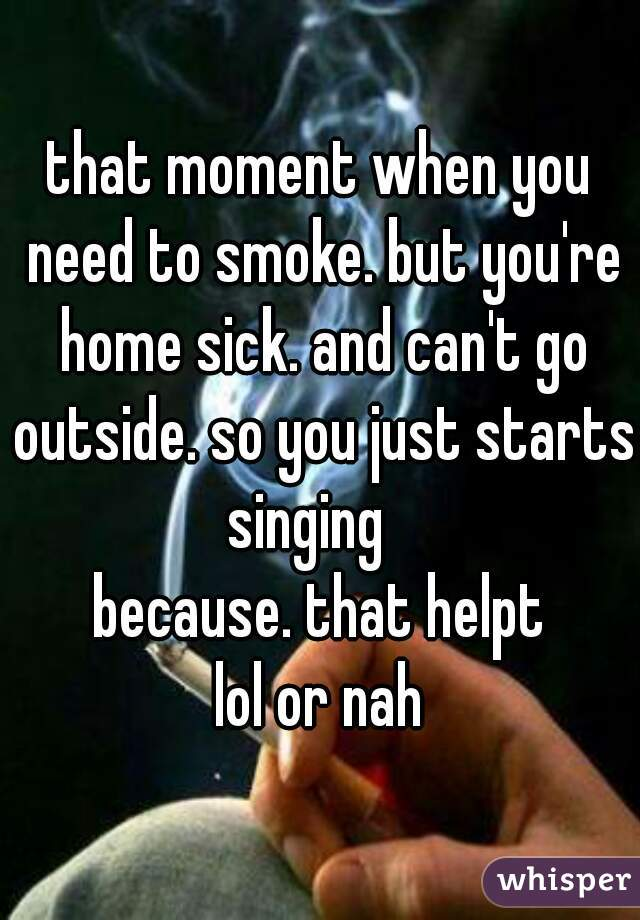 that moment when you need to smoke. but you're home sick. and can't go outside. so you just starts singing    because. that helpt lol or nah