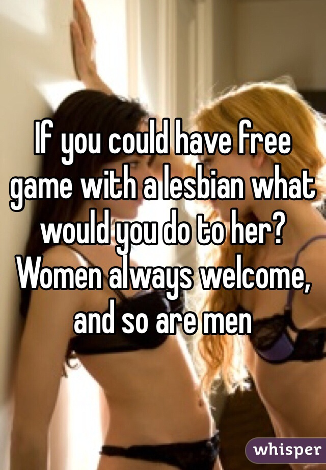 If you could have free game with a lesbian what would you do to her? Women always welcome, and so are men