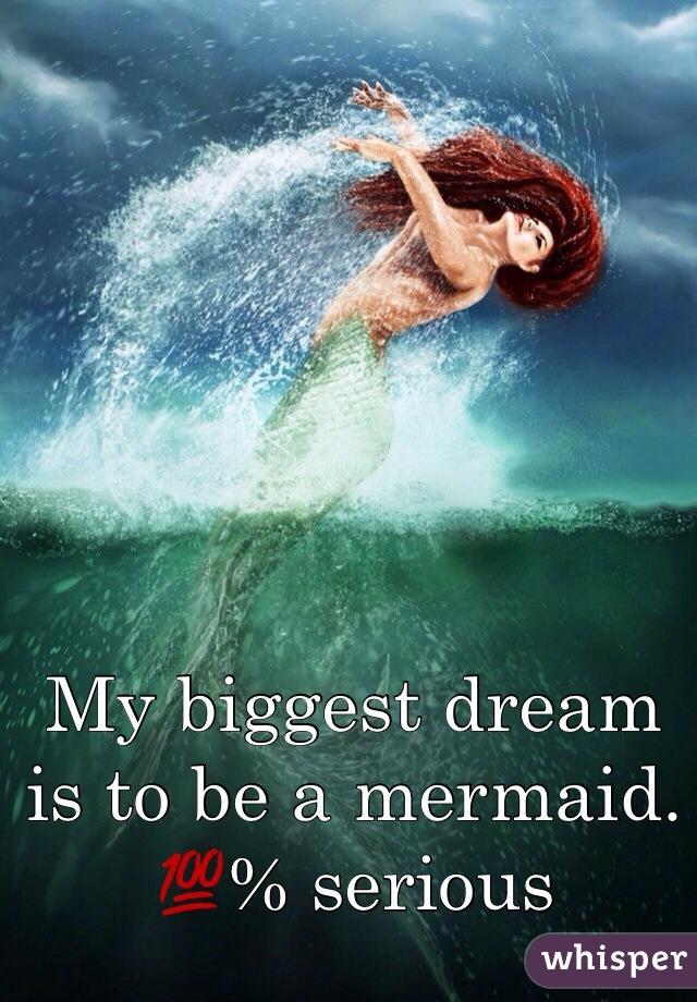 My biggest dream is to be a mermaid. 💯% serious