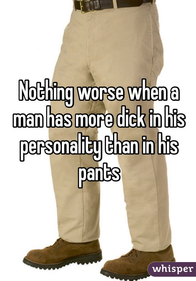 Nothing worse when a man has more dick in his personality than in his pants