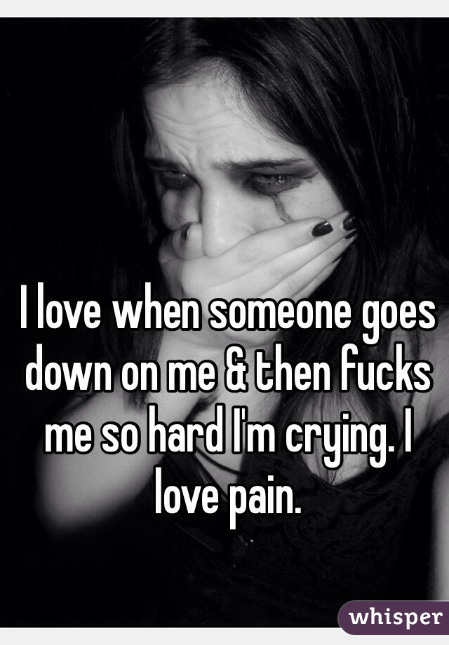 I love when someone goes down on me & then fucks me so hard I'm crying. I love pain.