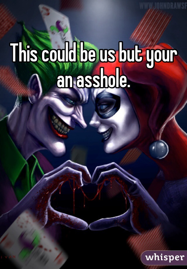This could be us but your an asshole.