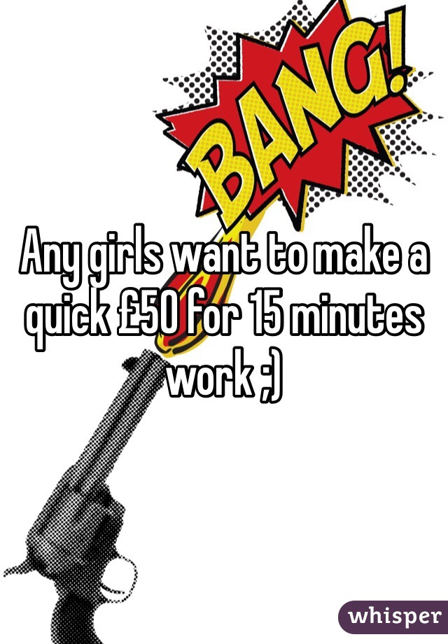 Any girls want to make a quick £50 for 15 minutes work ;)