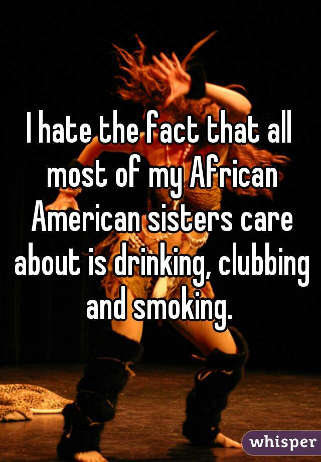 I hate the fact that all most of my African American sisters care about is drinking, clubbing and smoking.