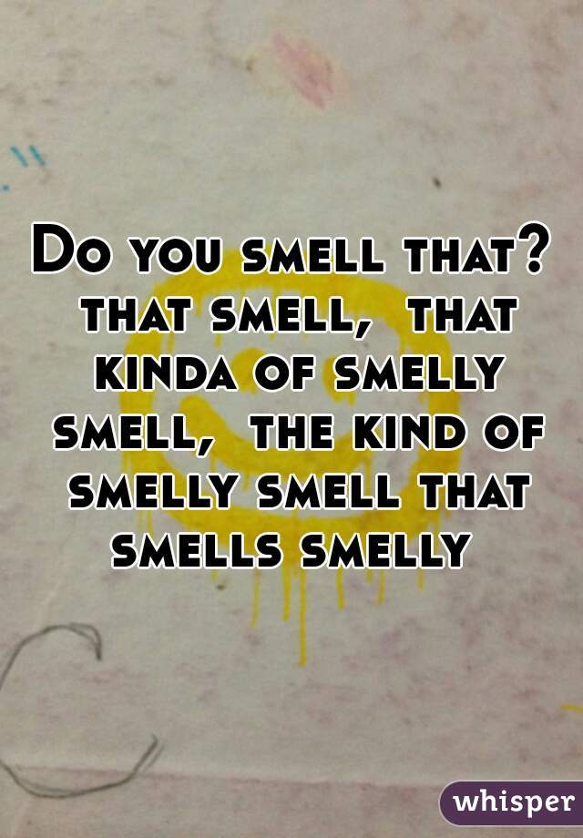 Do you smell that? that smell,  that kinda of smelly smell,  the kind of smelly smell that smells smelly