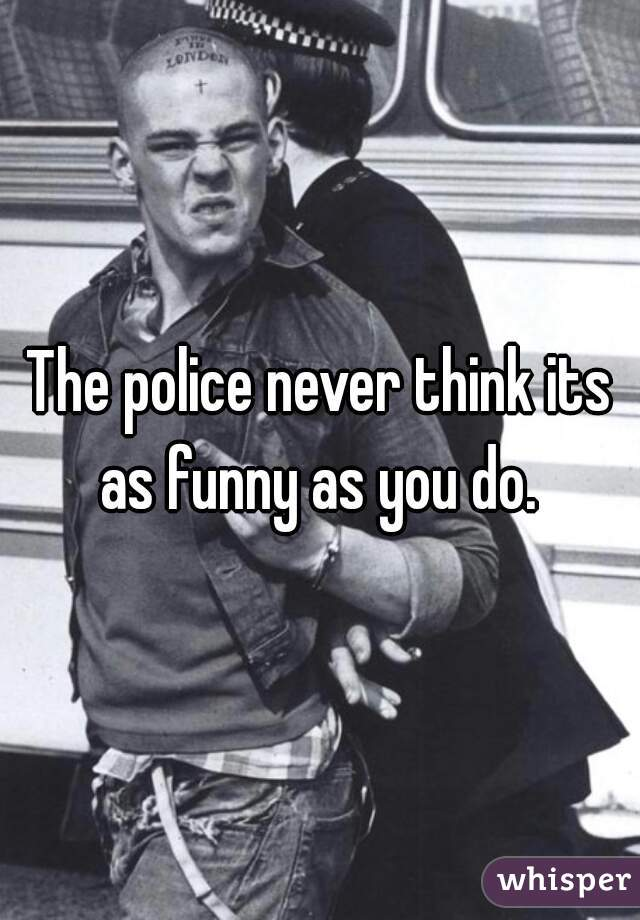 The police never think its as funny as you do.