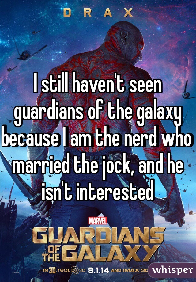 I still haven't seen guardians of the galaxy because I am the nerd who married the jock, and he isn't interested