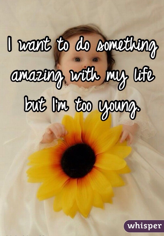 I want to do something amazing with my life but I'm too young.