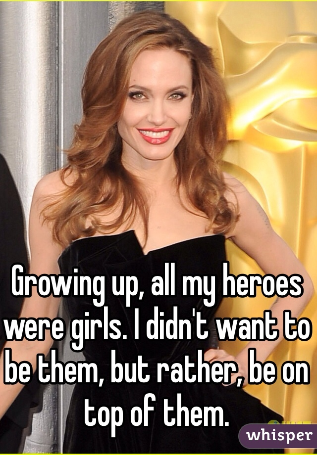 Growing up, all my heroes were girls. I didn't want to be them, but rather, be on top of them.