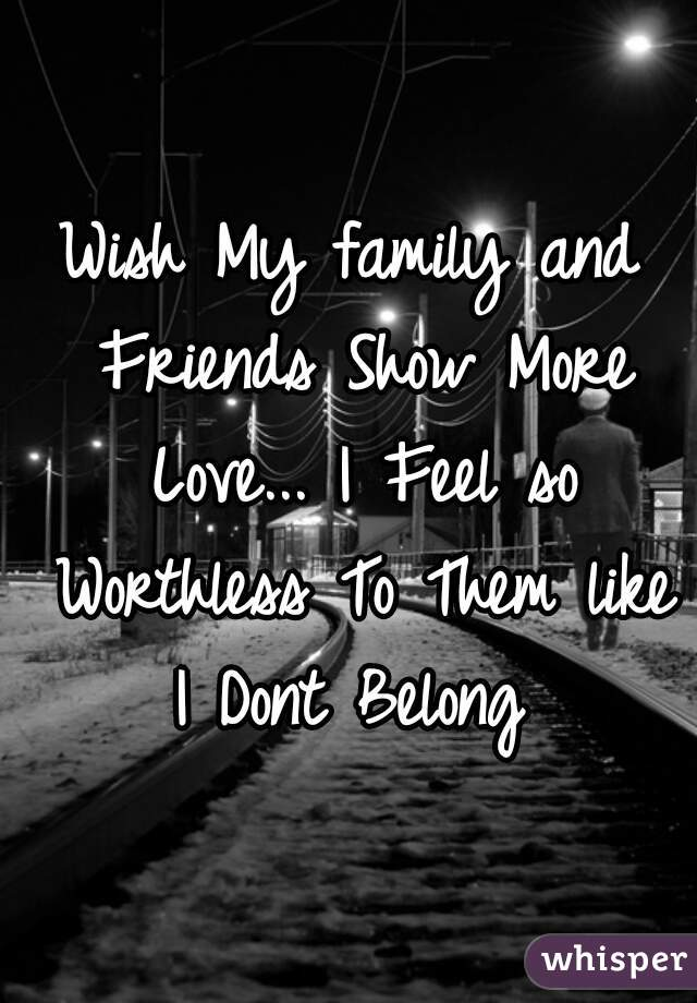 Wish My family and Friends Show More Love... I Feel so Worthless To Them like I Dont Belong