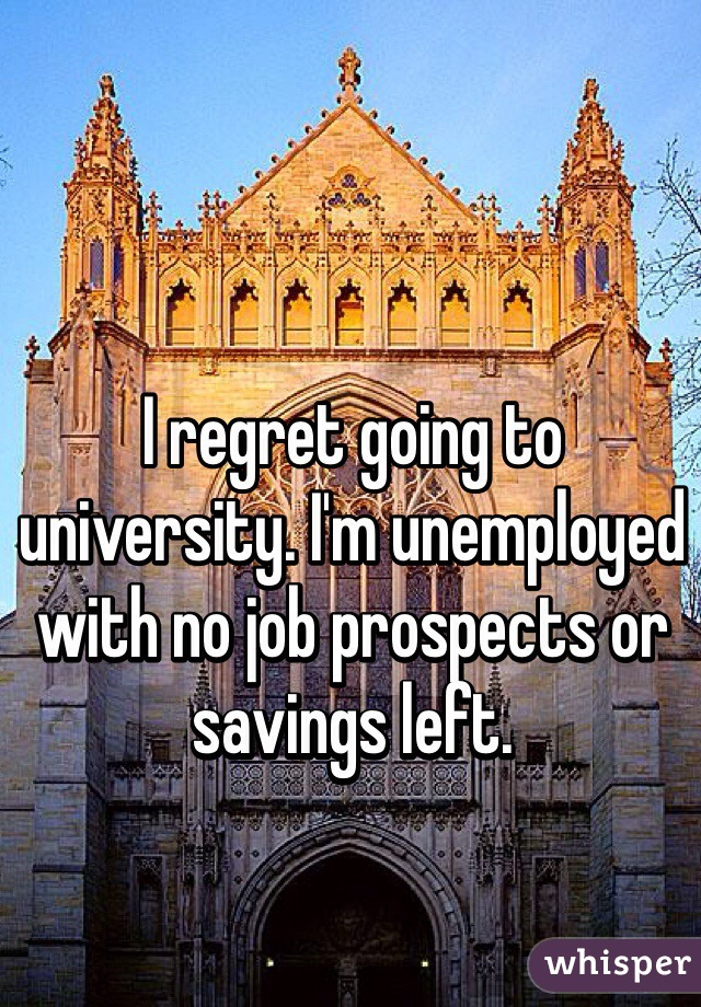 I regret going to university. I'm unemployed with no job prospects or savings left.