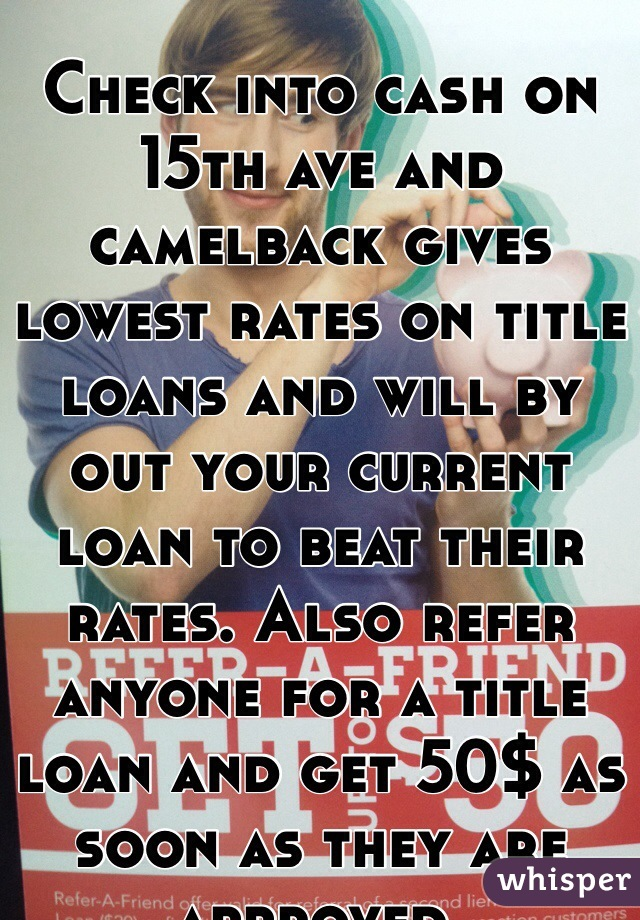 Check into cash on 15th ave and camelback gives lowest rates on title loans and will by out your current loan to beat their rates. Also refer anyone for a title loan and get 50$ as soon as they are approved.