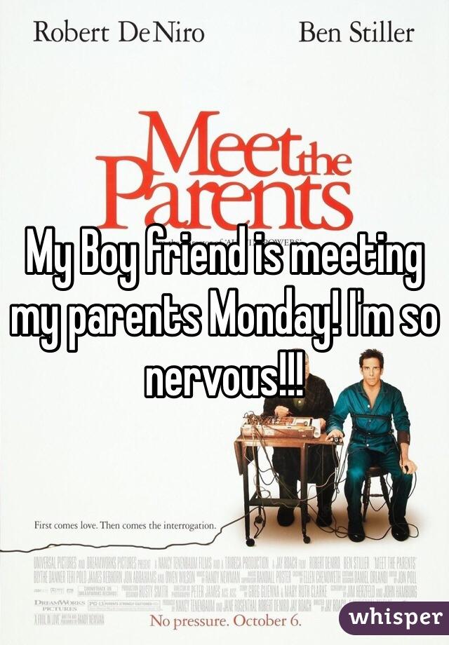 My Boy friend is meeting my parents Monday! I'm so nervous!!!