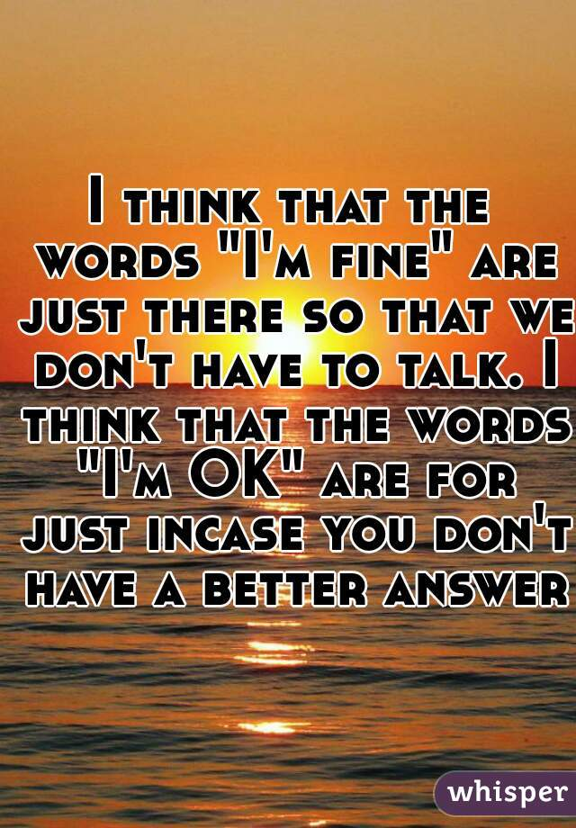 """I think that the words """"I'm fine"""" are just there so that we don't have to talk. I think that the words """"I'm OK"""" are for just incase you don't have a better answer."""
