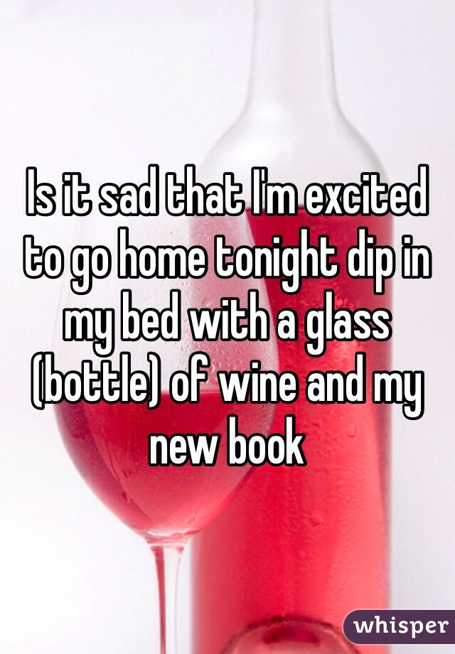 Is it sad that I'm excited to go home tonight dip in my bed with a glass (bottle) of wine and my new book