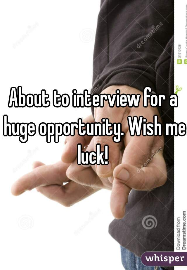 About to interview for a huge opportunity. Wish me luck!