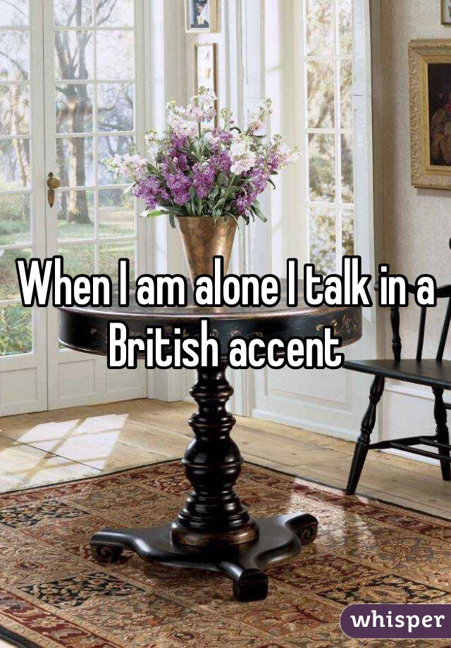 When I am alone I talk in a British accent