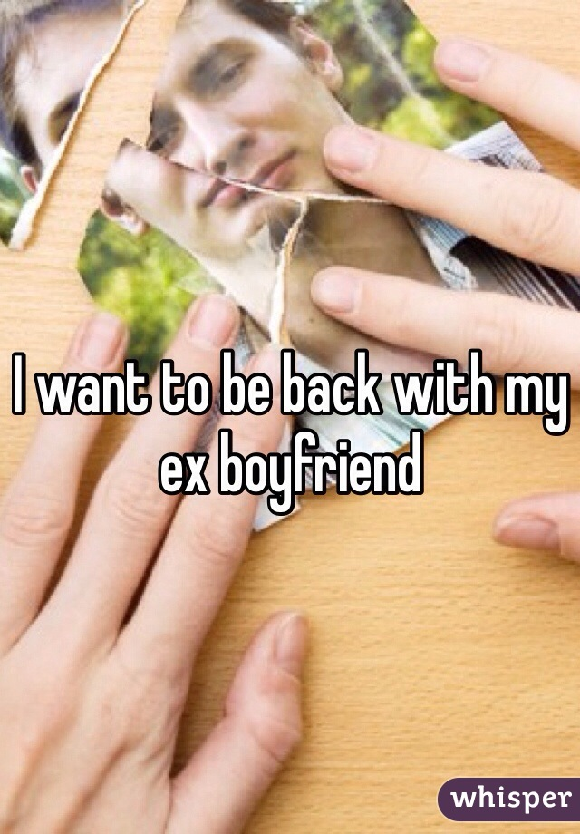 I want to be back with my ex boyfriend
