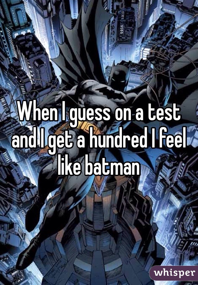 When I guess on a test and I get a hundred I feel like batman