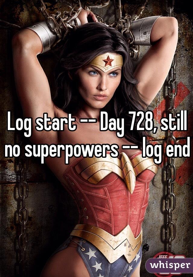 Log start -- Day 728, still no superpowers -- log end